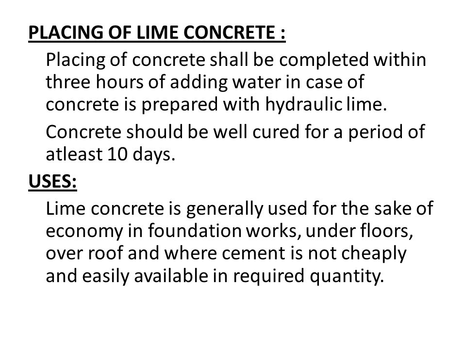 PLACING OF LIME CONCRETE : Placing of concrete shall be completed within three hours of adding water in case of concrete is prepared with hydraulic lime.