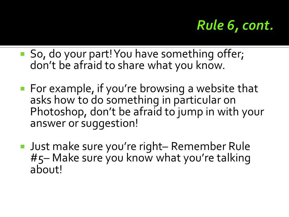 Rule 6, cont. So, do your part! You have something offer; don't be afraid to share what you know.