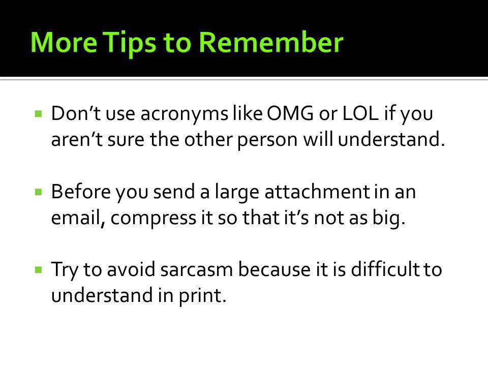More Tips to Remember Don't use acronyms like OMG or LOL if you aren't sure the other person will understand.