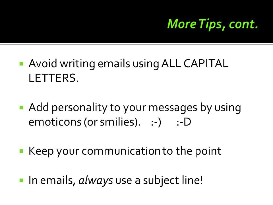 More Tips, cont. Avoid writing emails using ALL CAPITAL LETTERS.