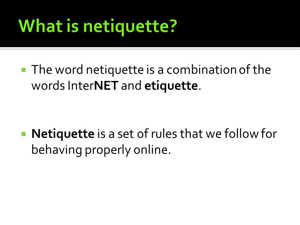 What is netiquette The word netiquette is a combination of the words InterNET and etiquette.