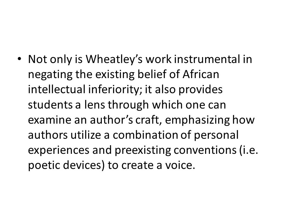 Not only is Wheatley's work instrumental in negating the existing belief of African intellectual inferiority; it also provides students a lens through which one can examine an author's craft, emphasizing how authors utilize a combination of personal experiences and preexisting conventions (i.e.