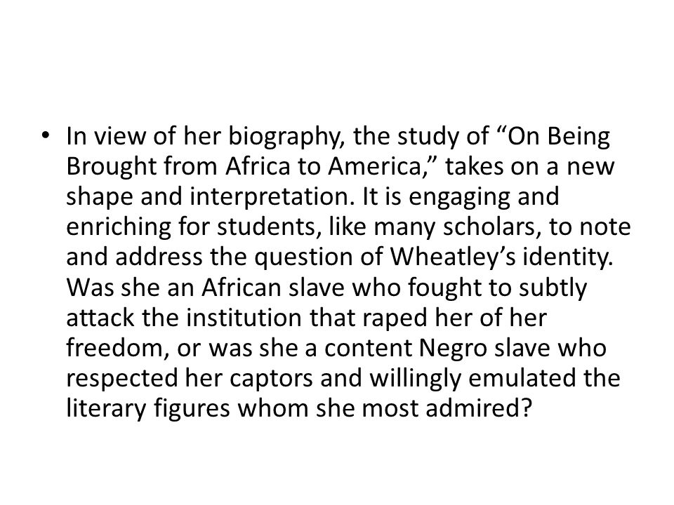 In view of her biography, the study of On Being Brought from Africa to America, takes on a new shape and interpretation.