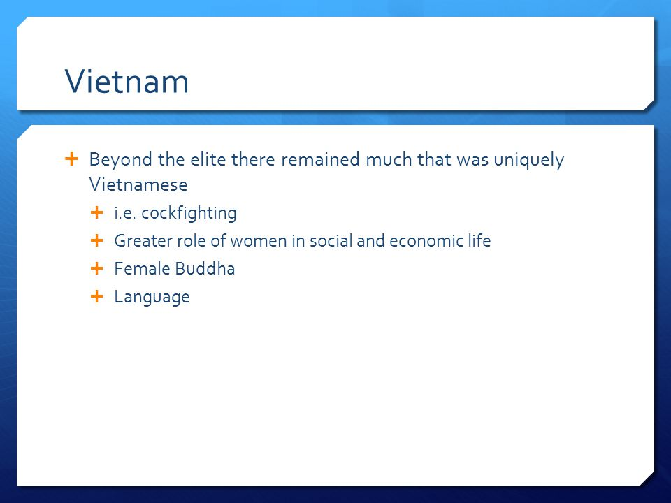 Vietnam Beyond the elite there remained much that was uniquely Vietnamese. i.e. cockfighting. Greater role of women in social and economic life.