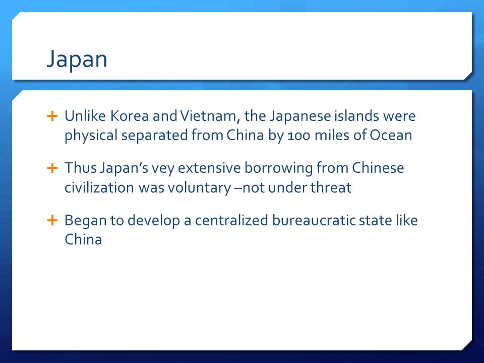 Japan Unlike Korea and Vietnam, the Japanese islands were physical separated from China by 100 miles of Ocean.