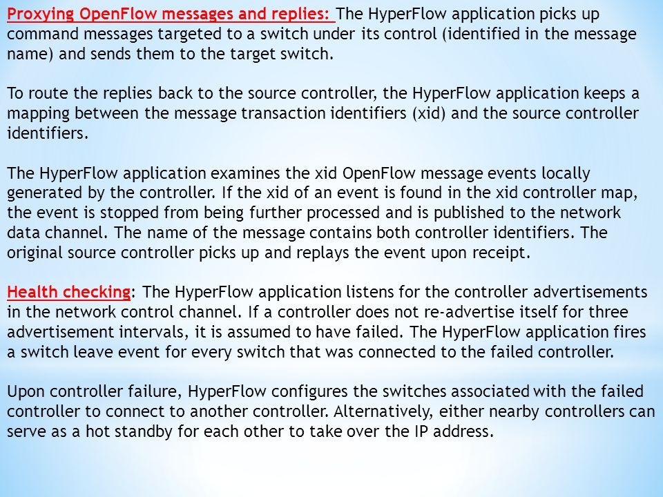 Proxying OpenFlow messages and replies: The HyperFlow application picks up command messages targeted to a switch under its control (identified in the message name) and sends them to the target switch.