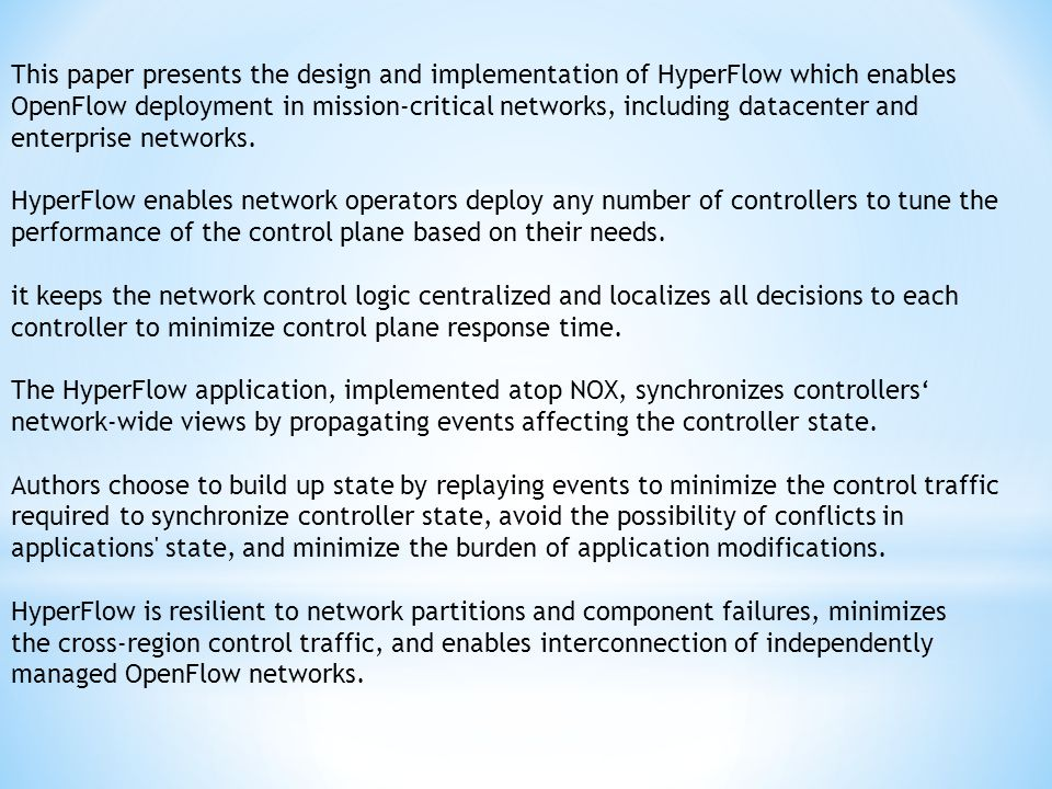This paper presents the design and implementation of HyperFlow which enables OpenFlow deployment in mission-critical networks, including datacenter and enterprise networks.