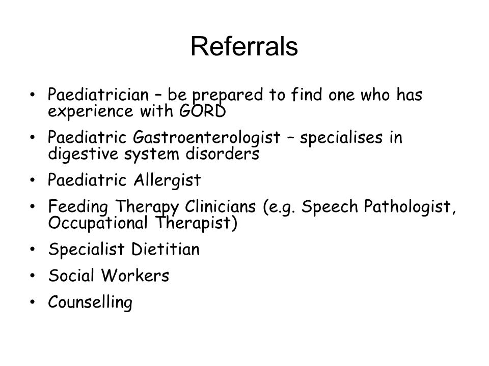 Referrals Paediatrician – be prepared to find one who has experience with GORD.