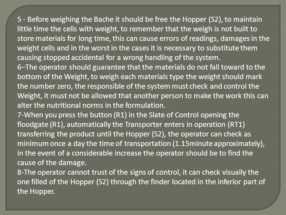 5 - Before weighing the Bache it should be free the Hopper (S2), to maintain little time the cells with weight, to remember that the weigh is not built to store materials for long time, this can cause errors of readings, damages in the weight cells and in the worst in the cases it is necessary to substitute them causing stopped accidental for a wrong handling of the system.
