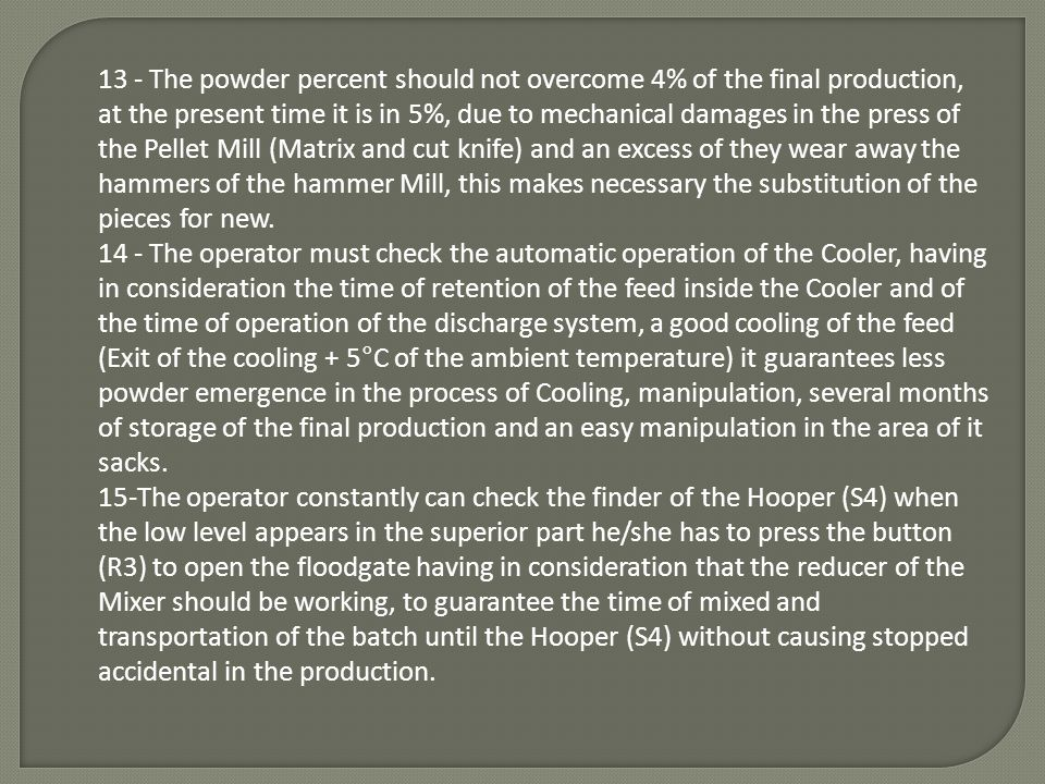 13 - The powder percent should not overcome 4% of the final production, at the present time it is in 5%, due to mechanical damages in the press of the Pellet Mill (Matrix and cut knife) and an excess of they wear away the hammers of the hammer Mill, this makes necessary the substitution of the pieces for new.
