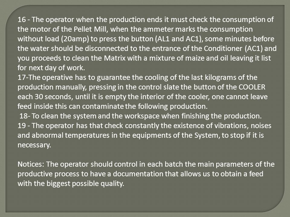 16 - The operator when the production ends it must check the consumption of the motor of the Pellet Mill, when the ammeter marks the consumption without load (20amp) to press the button (AL1 and AC1), some minutes before the water should be disconnected to the entrance of the Conditioner (AC1) and you proceeds to clean the Matrix with a mixture of maize and oil leaving it list for next day of work.