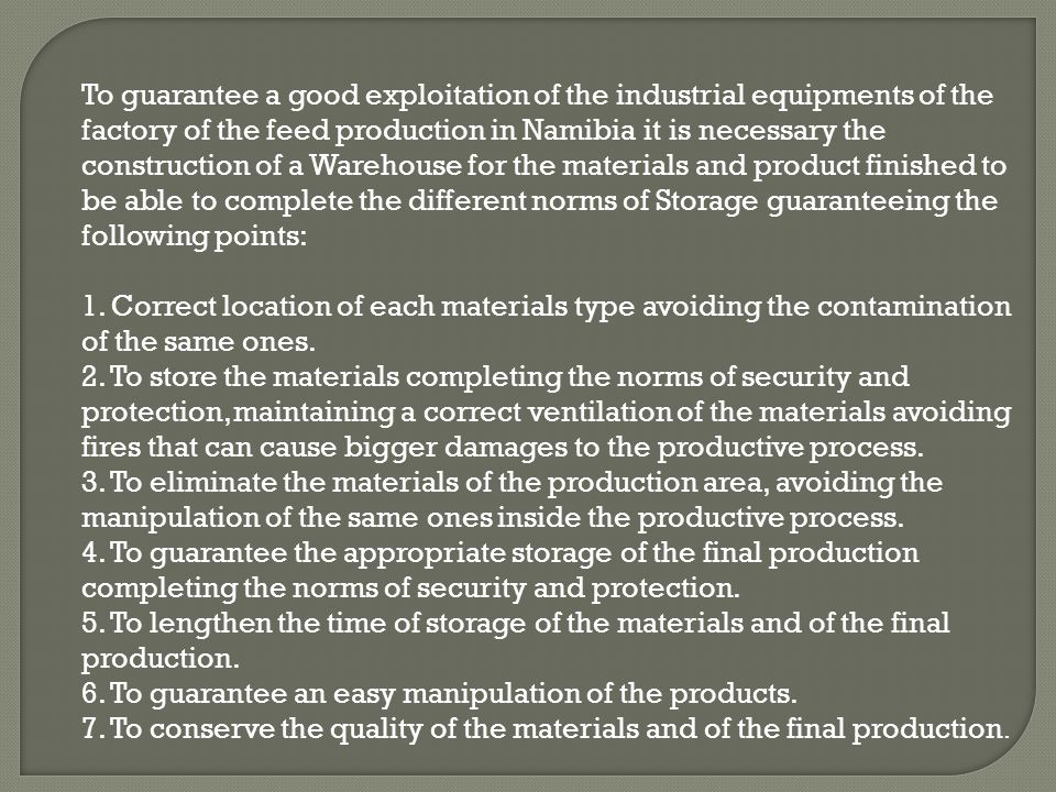 To guarantee a good exploitation of the industrial equipments of the factory of the feed production in Namibia it is necessary the construction of a Warehouse for the materials and product finished to be able to complete the different norms of Storage guaranteeing the following points: