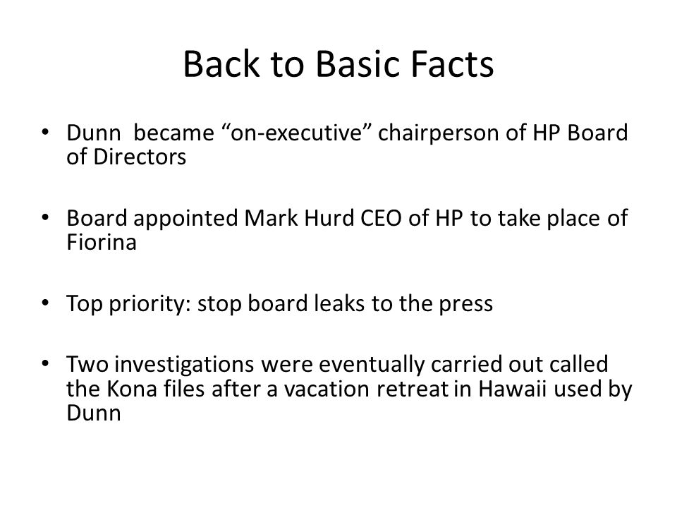 Back to Basic Facts Dunn became on-executive chairperson of HP Board of Directors. Board appointed Mark Hurd CEO of HP to take place of Fiorina.