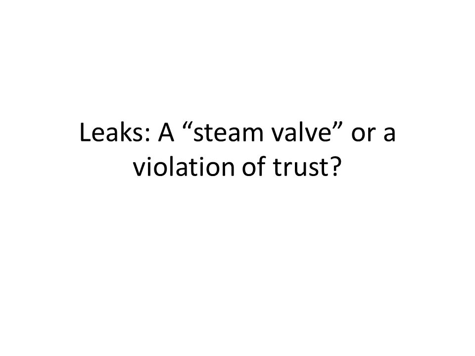 Leaks: A steam valve or a violation of trust