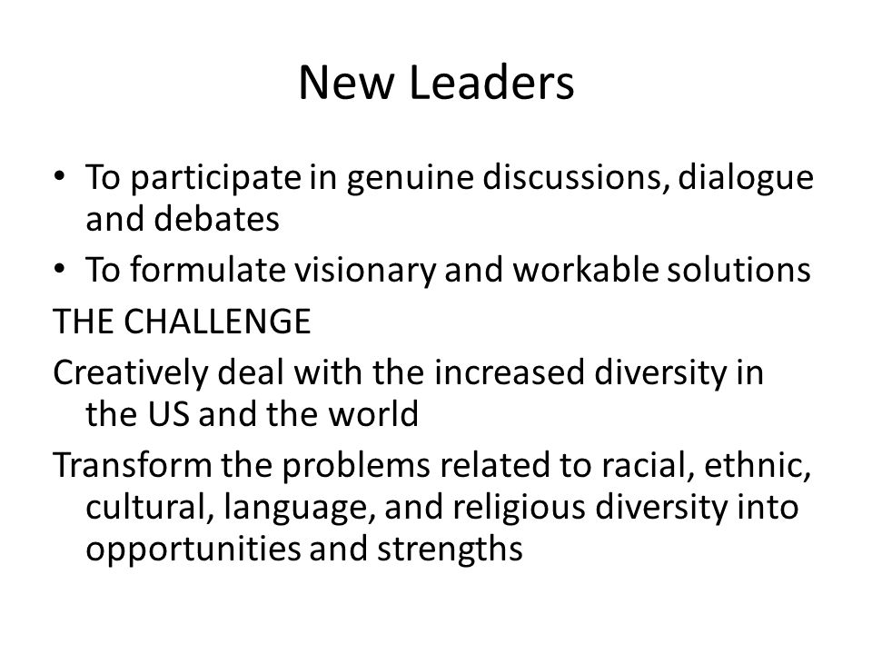 New Leaders To participate in genuine discussions, dialogue and debates. To formulate visionary and workable solutions.