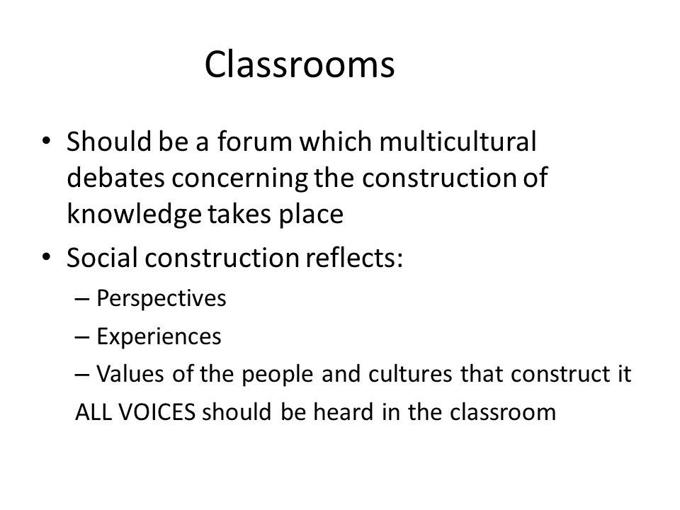 Classrooms Should be a forum which multicultural debates concerning the construction of knowledge takes place.