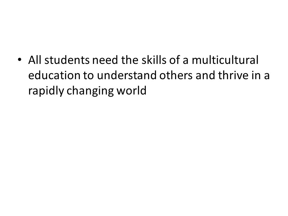 All students need the skills of a multicultural education to understand others and thrive in a rapidly changing world