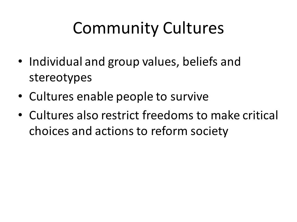 Community Cultures Individual and group values, beliefs and stereotypes. Cultures enable people to survive.