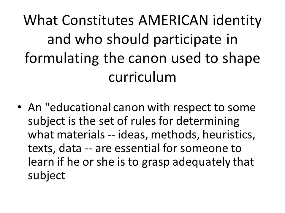 What Constitutes AMERICAN identity and who should participate in formulating the canon used to shape curriculum