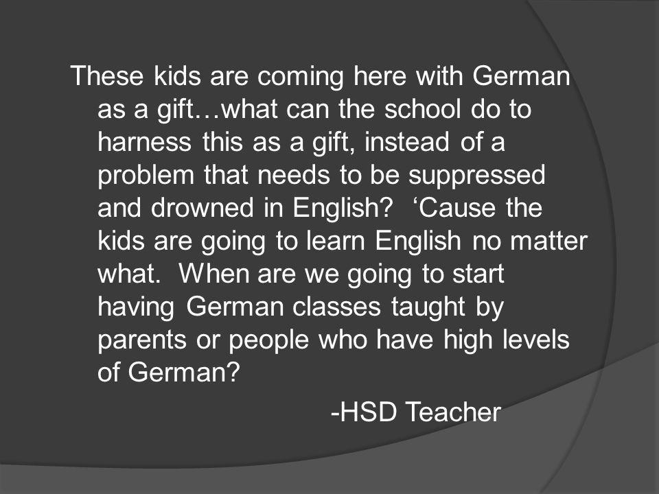 These kids are coming here with German as a gift…what can the school do to harness this as a gift, instead of a problem that needs to be suppressed and drowned in English.