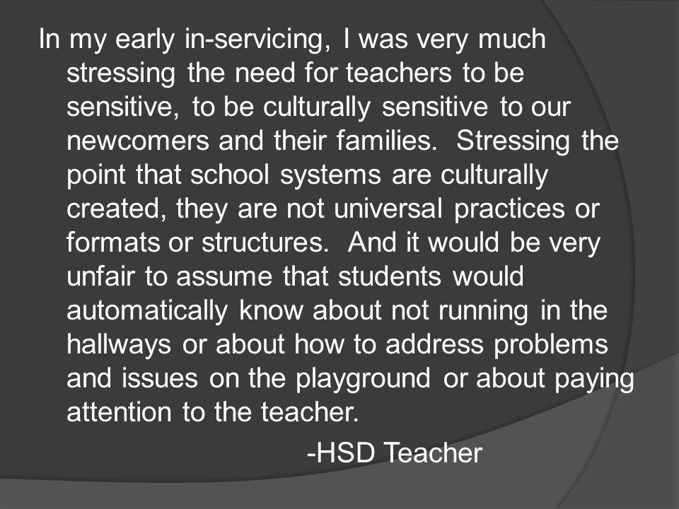 In my early in-servicing, I was very much stressing the need for teachers to be sensitive, to be culturally sensitive to our newcomers and their families.