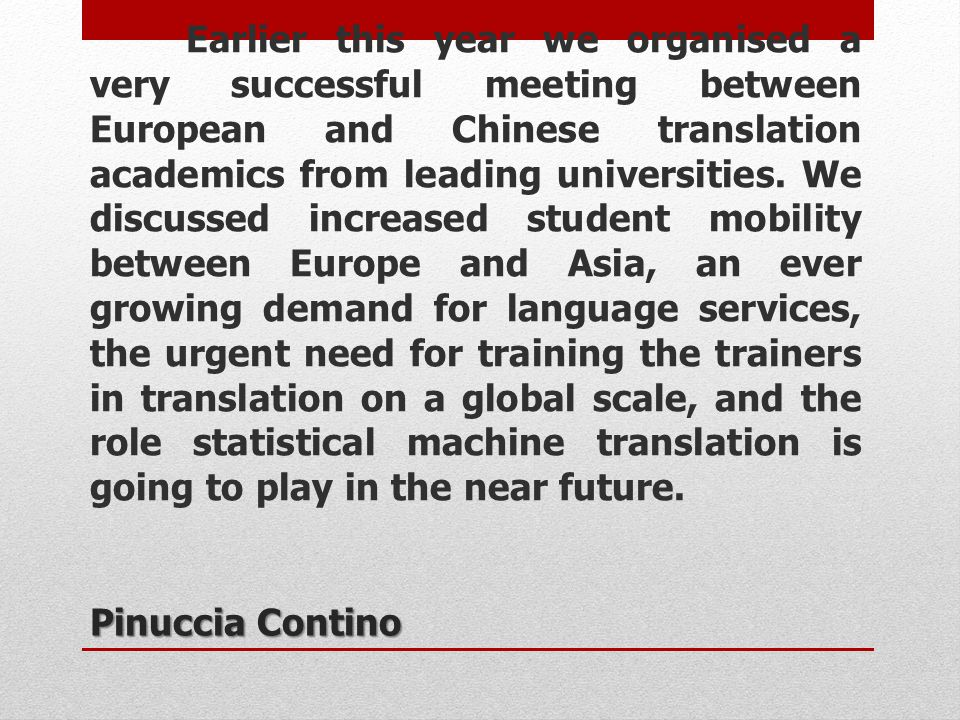 Earlier this year we organised a very successful meeting between European and Chinese translation academics from leading universities. We discussed increased student mobility between Europe and Asia, an ever growing demand for language services, the urgent need for training the trainers in translation on a global scale, and the role statistical machine translation is going to play in the near future.