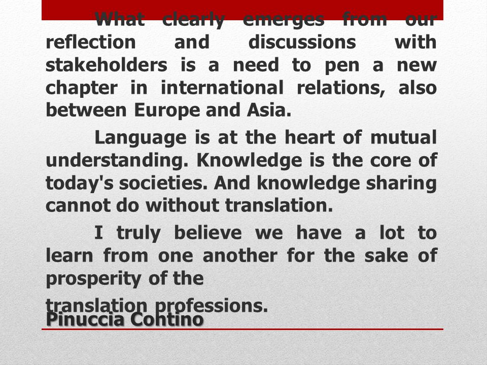 What clearly emerges from our reflection and discussions with stakeholders is a need to pen a new chapter in international relations, also between Europe and Asia. Language is at the heart of mutual understanding. Knowledge is the core of today s societies. And knowledge sharing cannot do without translation. I truly believe we have a lot to learn from one another for the sake of prosperity of the translation professions.