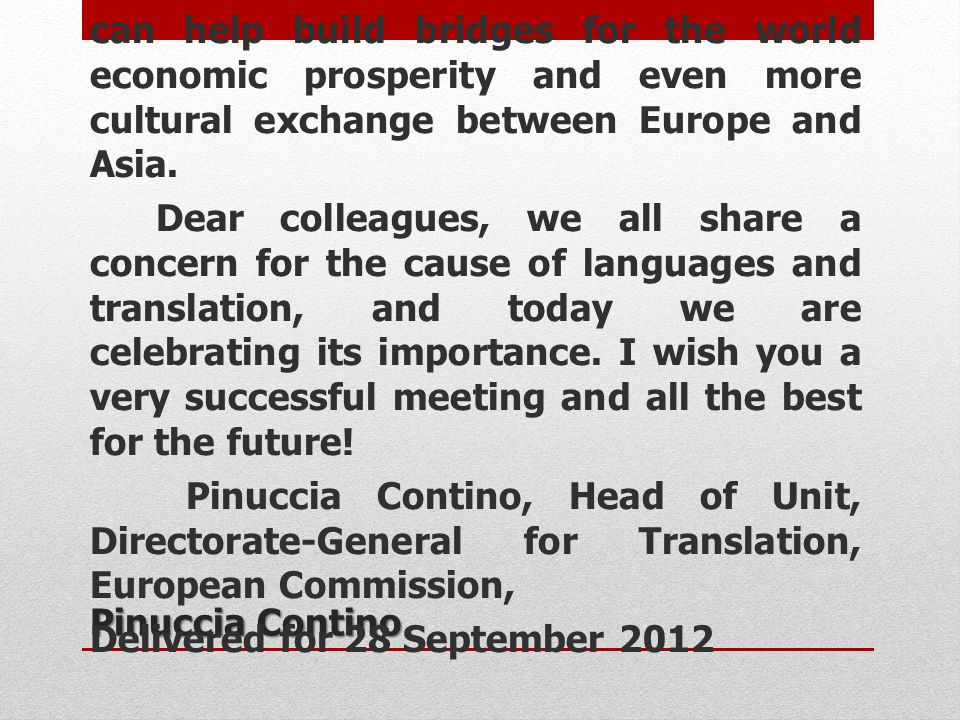 I am also convinced that our efforts can help build bridges for the world economic prosperity and even more cultural exchange between Europe and Asia. Dear colleagues, we all share a concern for the cause of languages and translation, and today we are celebrating its importance. I wish you a very successful meeting and all the best for the future! Pinuccia Contino, Head of Unit, Directorate-General for Translation, European Commission, Delivered for 28 September 2012
