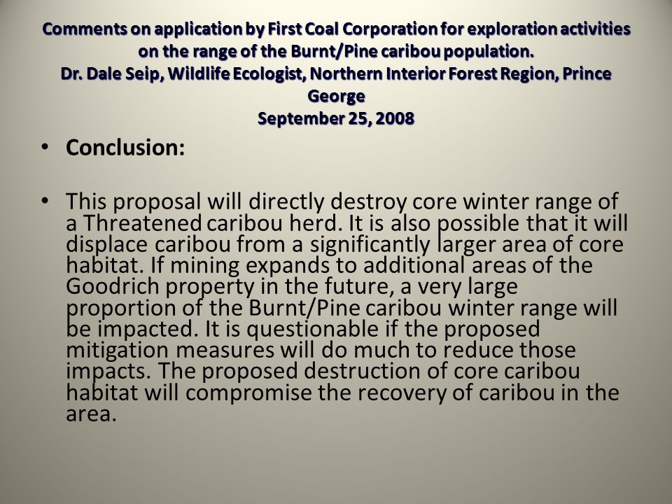 Comments on application by First Coal Corporation for exploration activities on the range of the Burnt/Pine caribou population. Dr. Dale Seip, Wildlife Ecologist, Northern Interior Forest Region, Prince George September 25, 2008