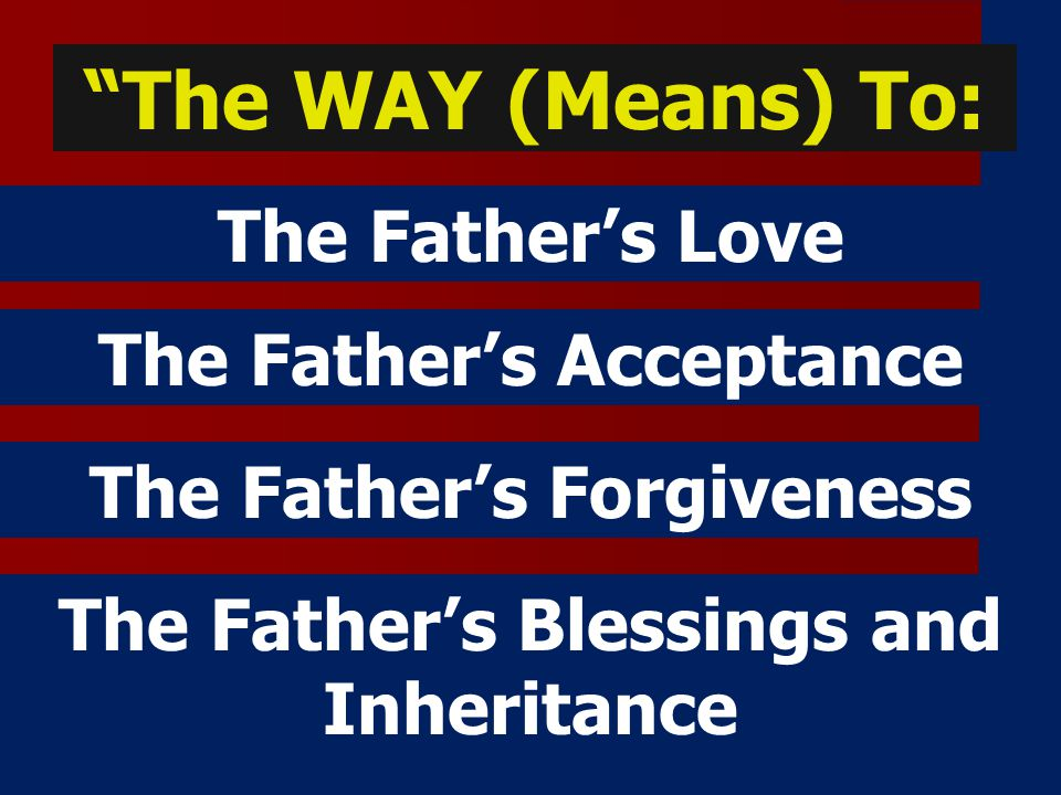 The WAY (Means) To: The Father's Love The Father's Acceptance