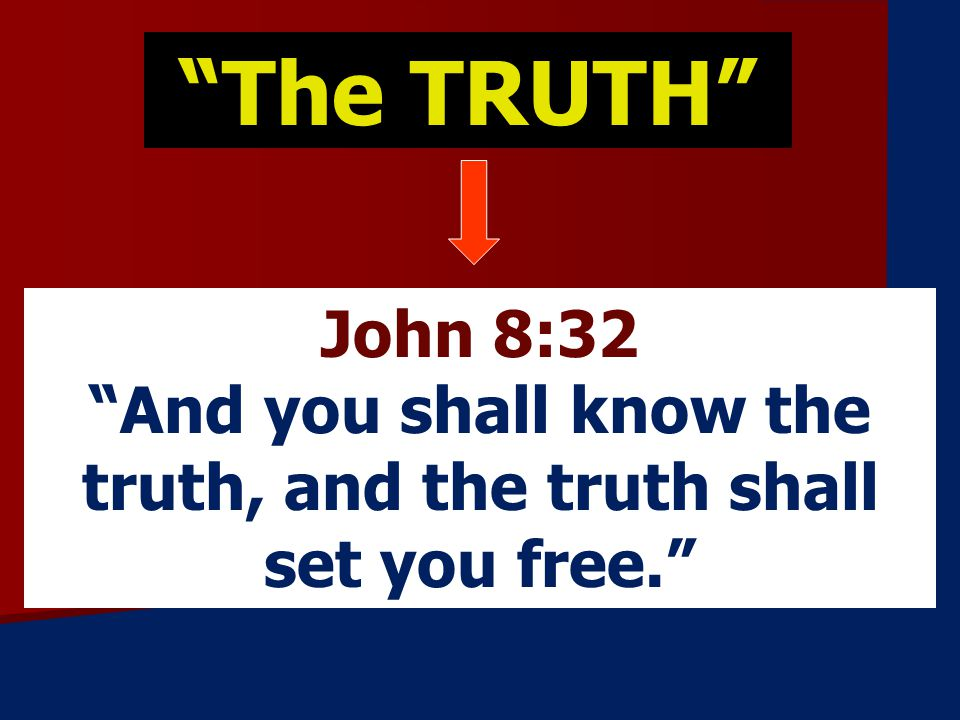 The TRUTH John 8:32 And you shall know the truth, and the truth shall set you free.