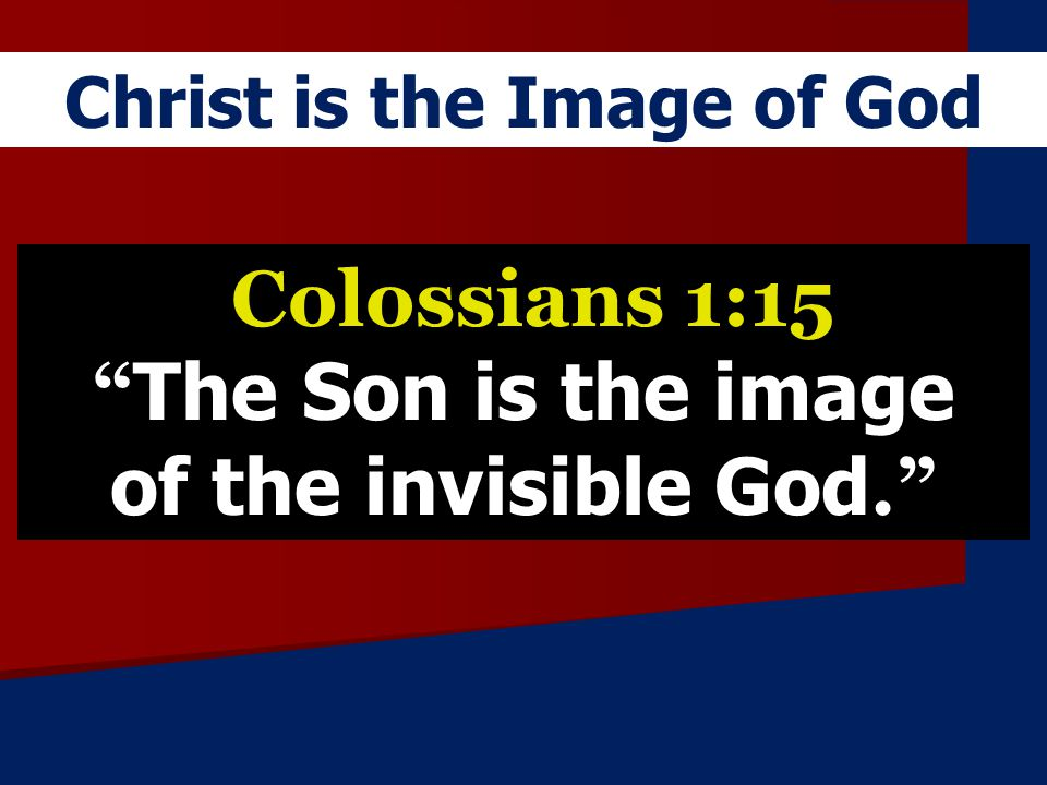 Colossians 1:15 The Son is the image of the invisible God.