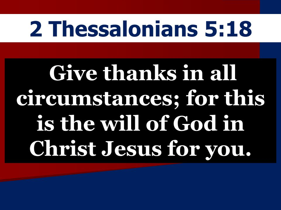 2 Thessalonians 5:18 Give thanks in all circumstances; for this is the will of God in Christ Jesus for you.