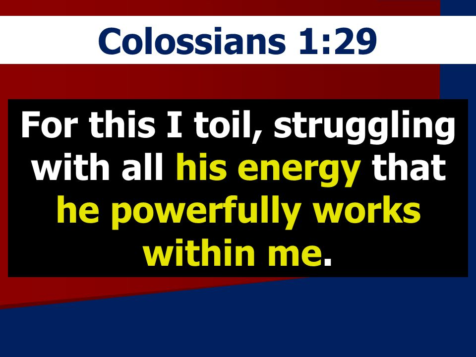Colossians 1:29 For this I toil, struggling with all his energy that he powerfully works within me.
