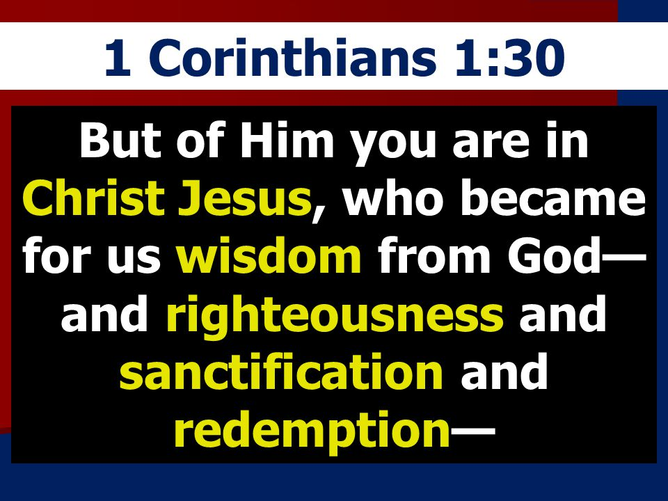 1 Corinthians 1:30 But of Him you are in Christ Jesus, who became for us wisdom from God—and righteousness and sanctification and redemption—