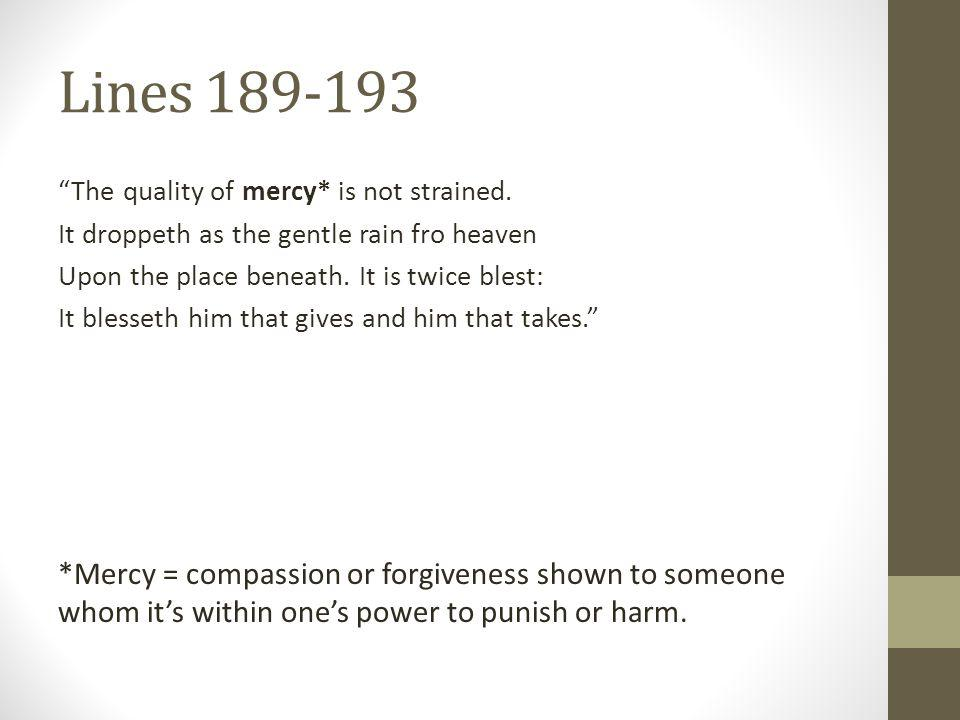 Lines 189-193 The quality of mercy* is not strained. It droppeth as the gentle rain fro heaven. Upon the place beneath. It is twice blest: