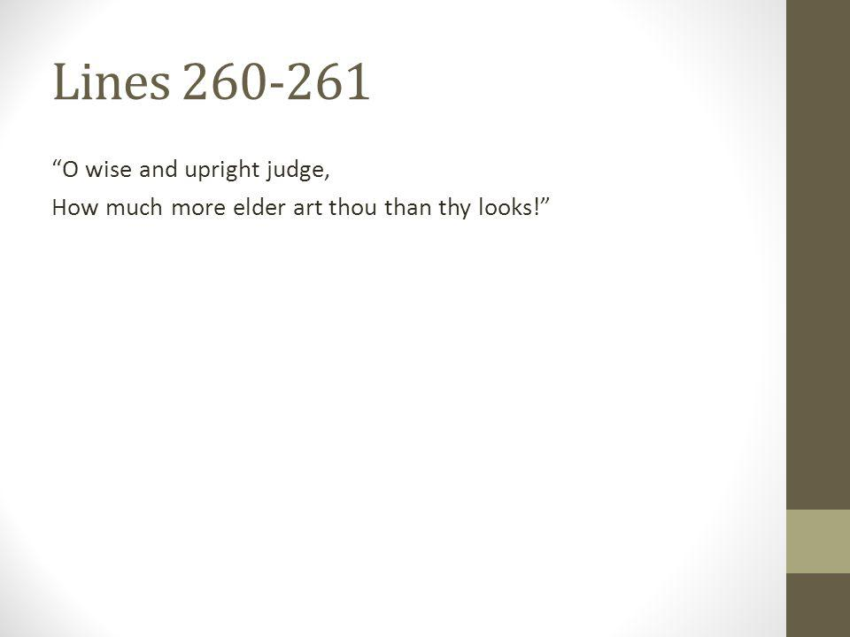 Lines 260-261 O wise and upright judge, How much more elder art thou than thy looks!