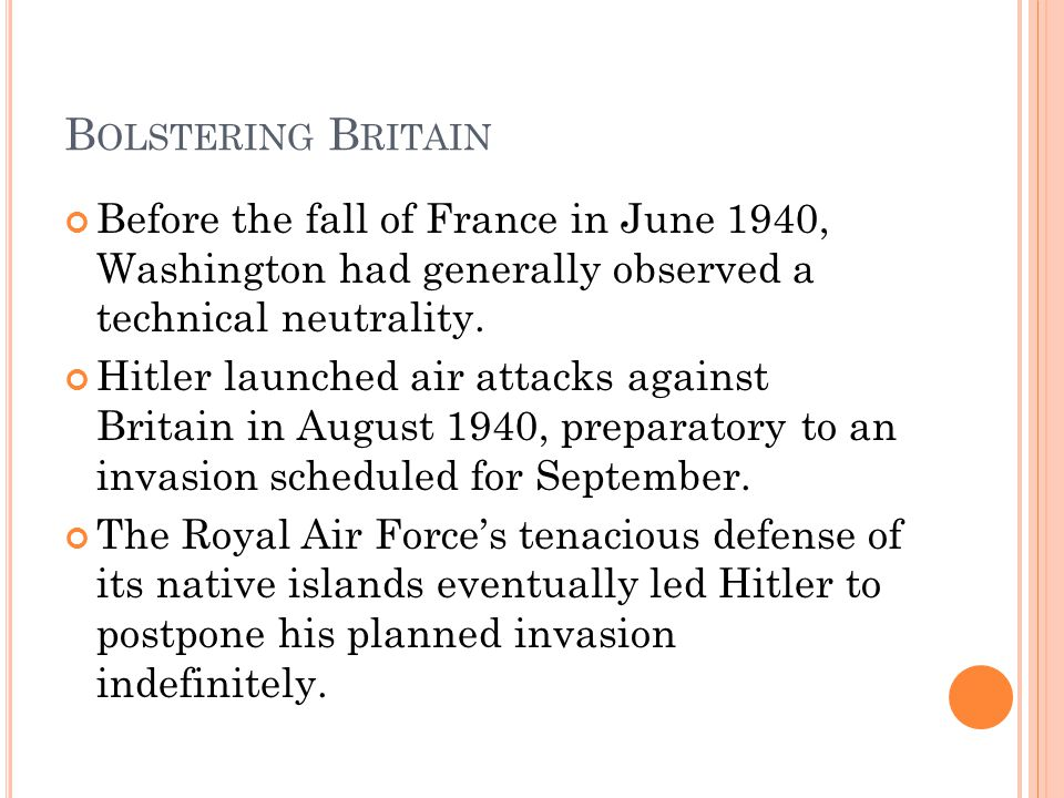 Bolstering Britain Before the fall of France in June 1940, Washington had generally observed a technical neutrality.