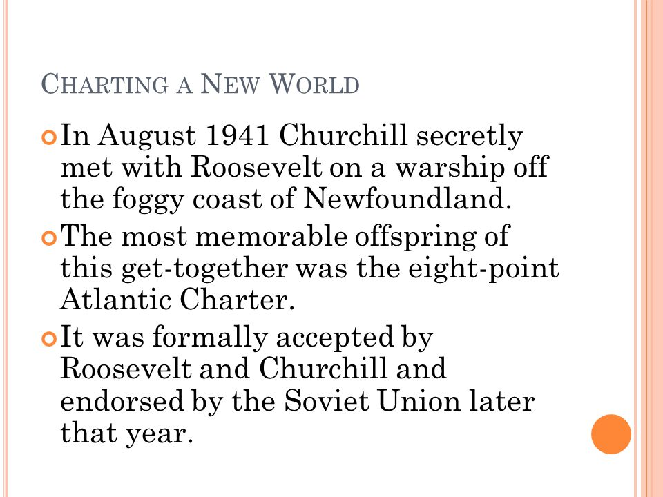 Charting a New World In August 1941 Churchill secretly met with Roosevelt on a warship off the foggy coast of Newfoundland.