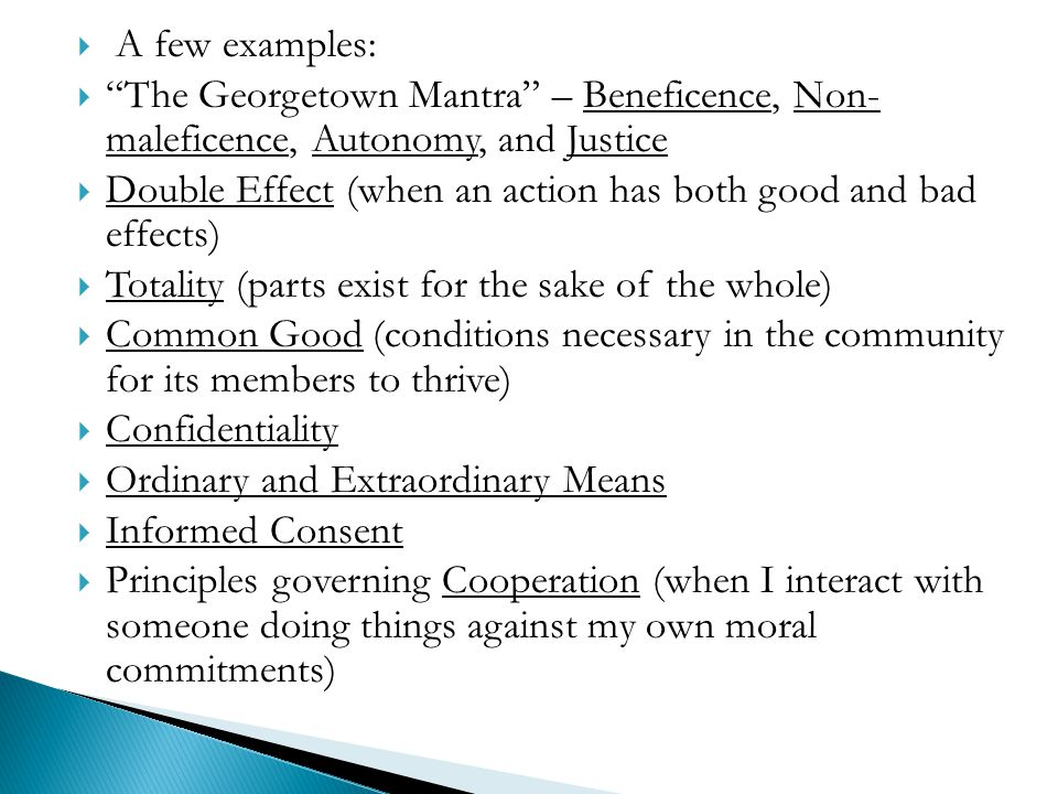 A few examples: The Georgetown Mantra – Beneficence, Non- maleficence, Autonomy, and Justice.