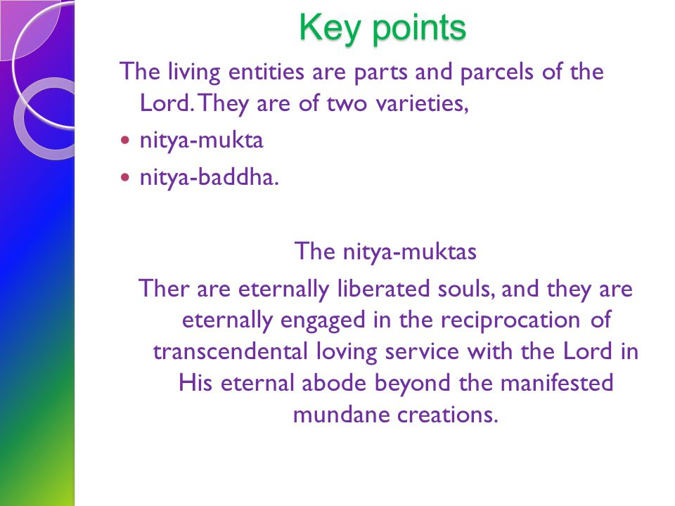 Key points The living entities are parts and parcels of the Lord. They are of two varieties, nitya-mukta.
