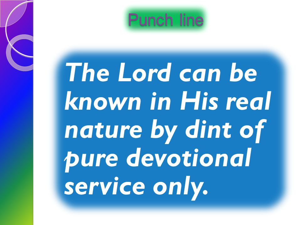 Punch line The Lord can be known in His real nature by dint of pure devotional service only.