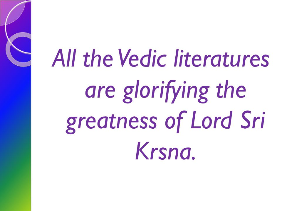All the Vedic literatures are glorifying the greatness of Lord Sri Krsna.