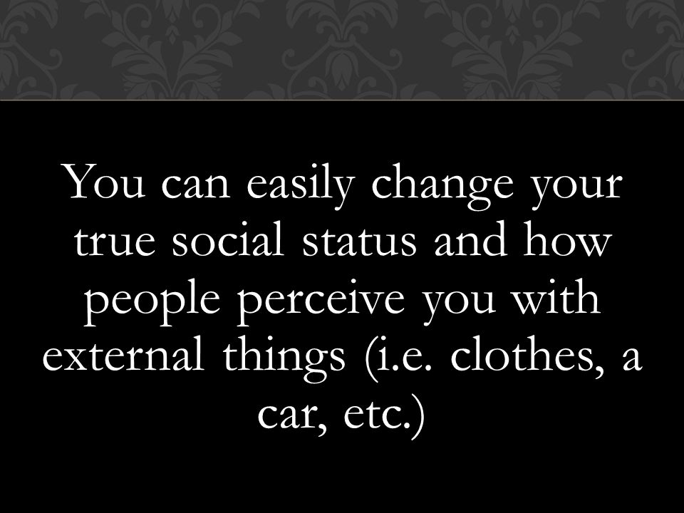 You can easily change your true social status and how people perceive you with external things (i.e.