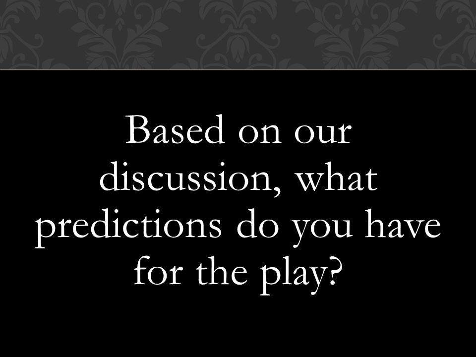 Based on our discussion, what predictions do you have for the play
