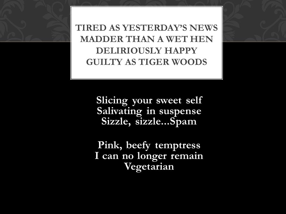 Tired as yesterday's news Madder than a wet hen Deliriously happy Guilty as Tiger Woods