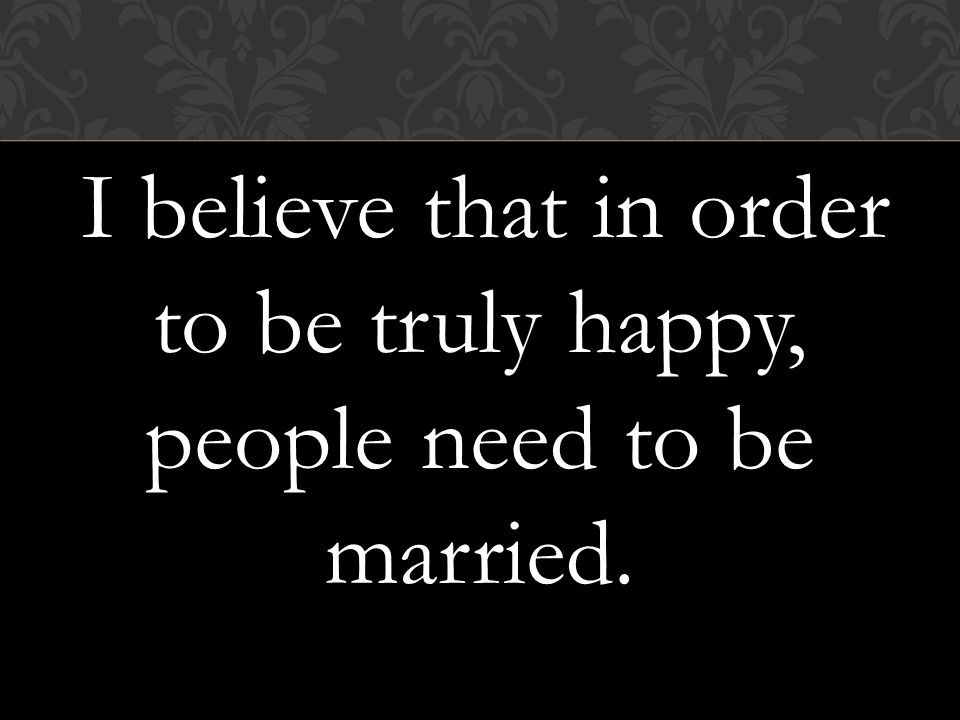 I believe that in order to be truly happy, people need to be married.