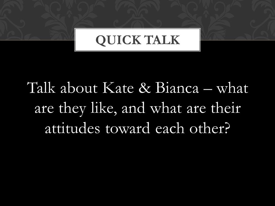 Quick Talk Talk about Kate & Bianca – what are they like, and what are their attitudes toward each other
