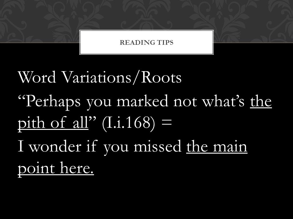 Reading Tips Word Variations/Roots Perhaps you marked not what's the pith of all (I.i.168) = I wonder if you missed the main point here.