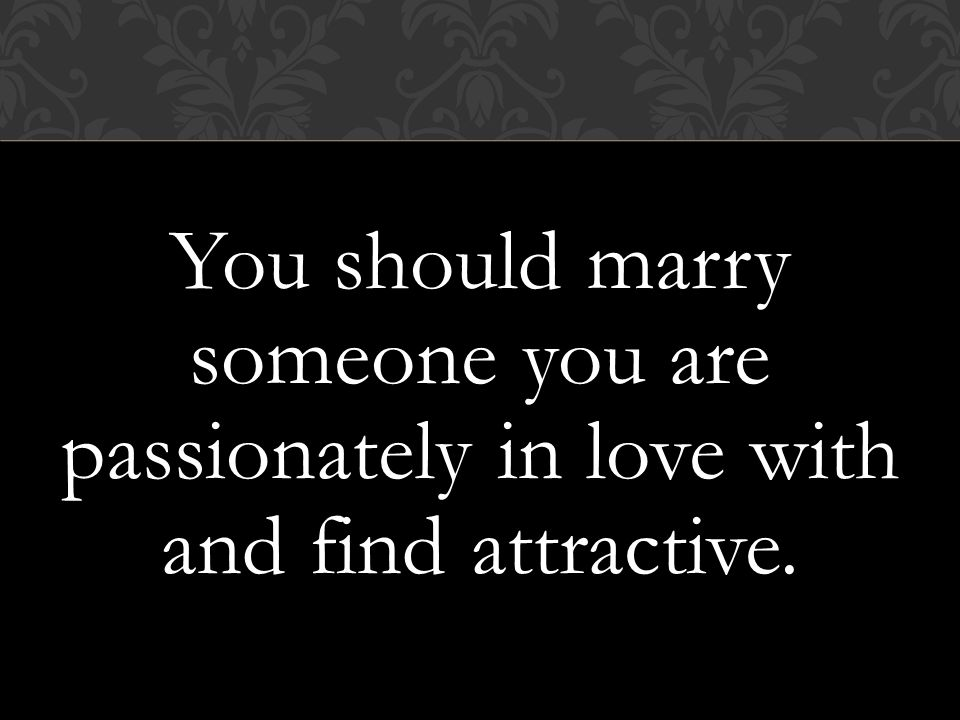 You should marry someone you are passionately in love with and find attractive.